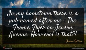Jenson Button quote : In my hometown there ...