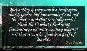 Keira Knightley quote : But acting is very ...