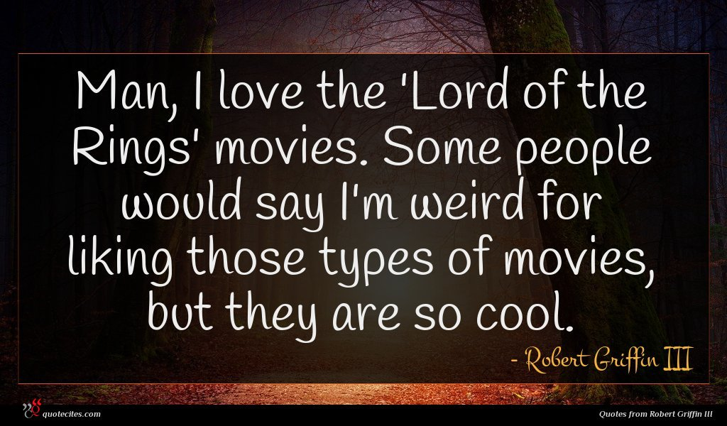Man, I love the 'Lord of the Rings' movies. Some people would say I'm weird for liking those types of movies, but they are so cool.