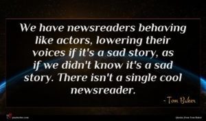 Tom Baker quote : We have newsreaders behaving ...