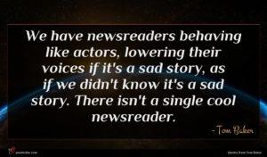 Tom Baker quote : We have newsreaders behaving ...