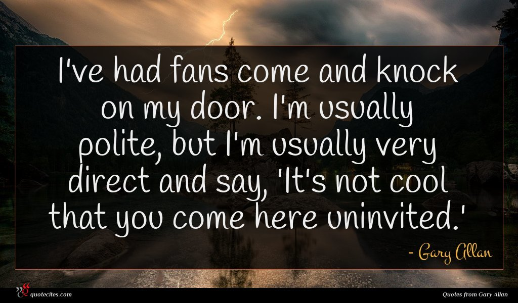 I've had fans come and knock on my door. I'm usually polite, but I'm usually very direct and say, 'It's not cool that you come here uninvited.'