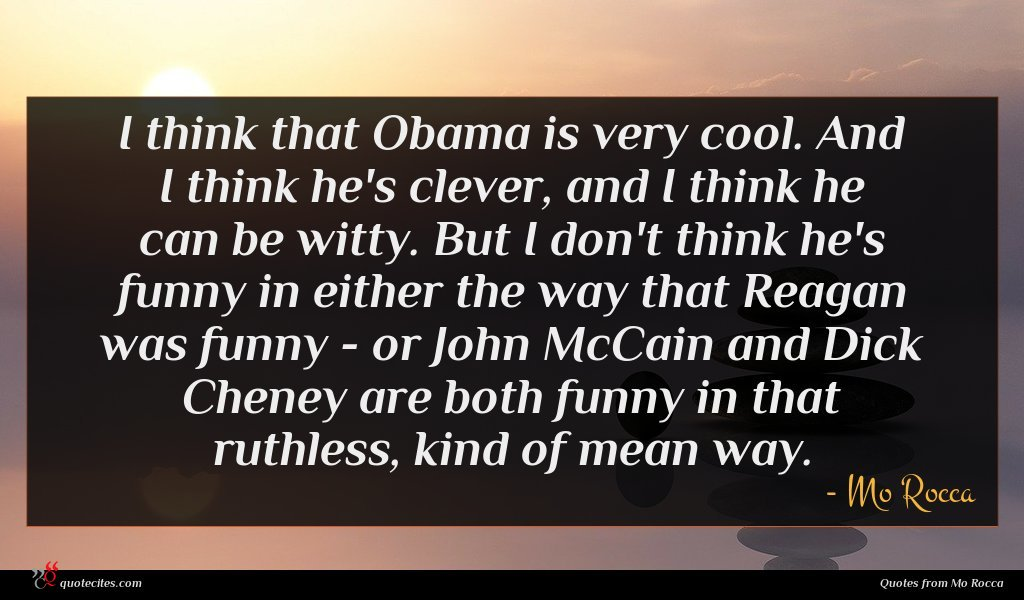 I think that Obama is very cool. And I think he's clever, and I think he can be witty. But I don't think he's funny in either the way that Reagan was funny - or John McCain and Dick Cheney are both funny in that ruthless, kind of mean way.