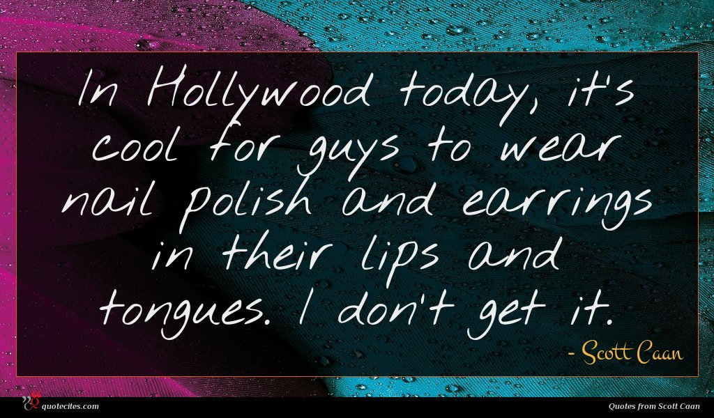 In Hollywood today, it's cool for guys to wear nail polish and earrings in their lips and tongues. I don't get it.
