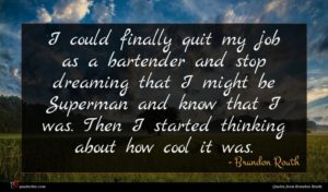 Brandon Routh quote : I could finally quit ...