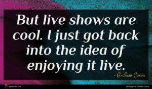 Graham Coxon quote : But live shows are ...
