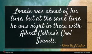 Stevie Ray Vaughan quote : Lonnie was ahead of ...