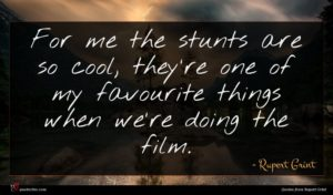 Rupert Grint quote : For me the stunts ...