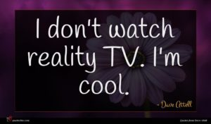 Dave Attell quote : I don't watch reality ...
