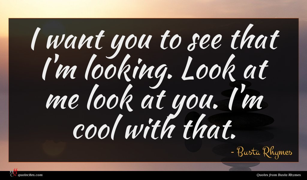 I want you to see that I'm looking. Look at me look at you. I'm cool with that.