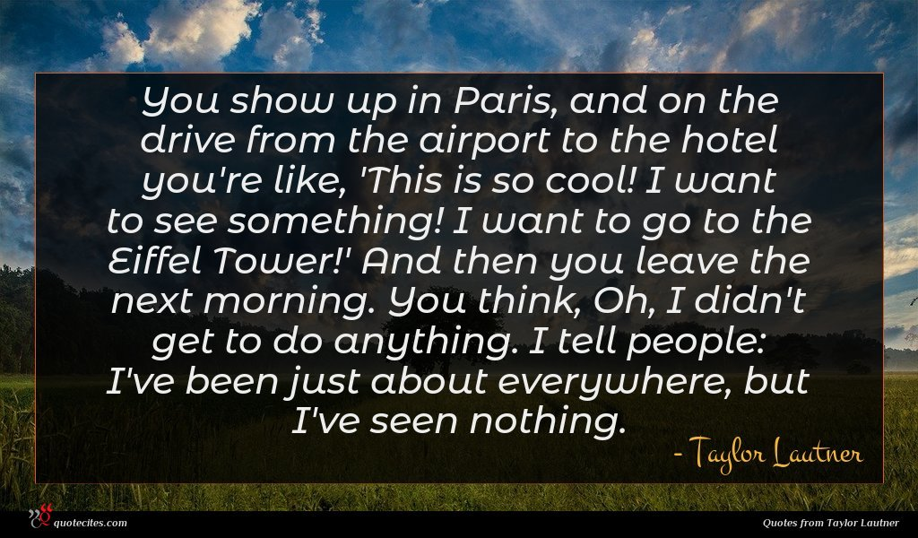 You show up in Paris, and on the drive from the airport to the hotel you're like, 'This is so cool! I want to see something! I want to go to the Eiffel Tower!' And then you leave the next morning. You think, Oh, I didn't get to do anything. I tell people: I've been just about everywhere, but I've seen nothing.