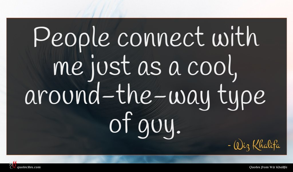 People connect with me just as a cool, around-the-way type of guy.