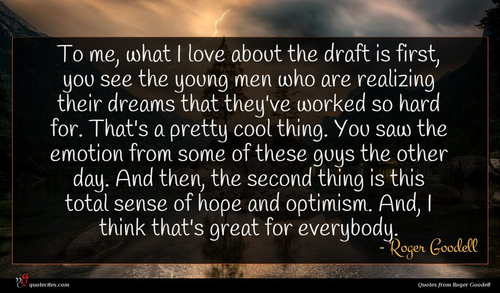 To me, what I love about the draft is first, you see the young men who are realizing their dreams that they've worked so hard for. That's a pretty cool thing. You saw the emotion from some of these guys the other day. And then, the second thing is this total sense of hope and optimism. And, I think that's great for everybody.