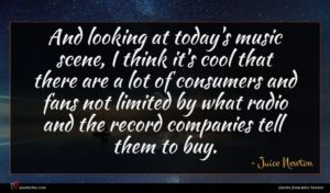 Juice Newton quote : And looking at today's ...