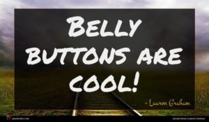 Lauren Graham quote : Belly buttons are cool ...