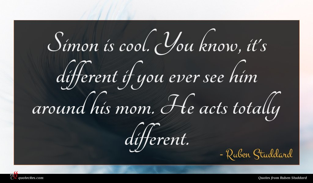 Simon is cool. You know, it's different if you ever see him around his mom. He acts totally different.
