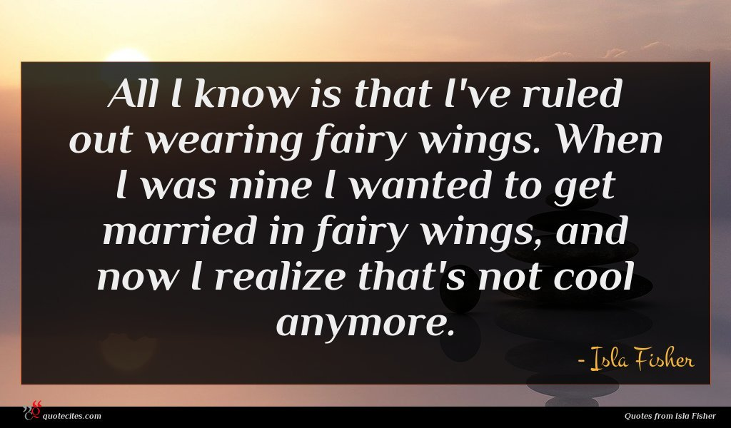 All I know is that I've ruled out wearing fairy wings. When I was nine I wanted to get married in fairy wings, and now I realize that's not cool anymore.