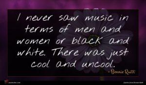 Bonnie Raitt quote : I never saw music ...
