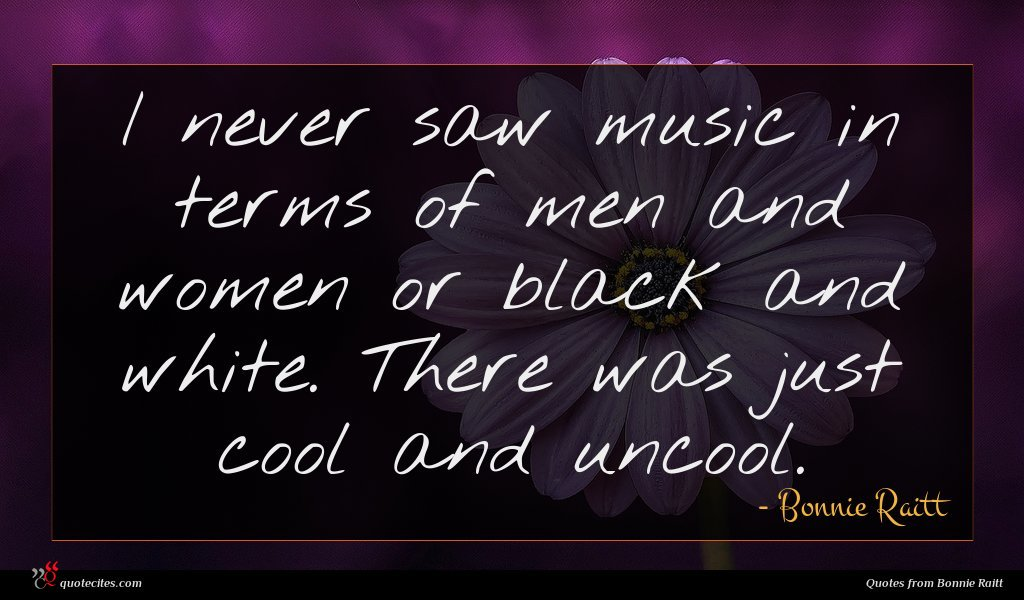 I never saw music in terms of men and women or black and white. There was just cool and uncool.