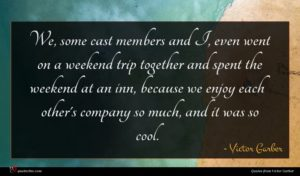 Victor Garber quote : We some cast members ...