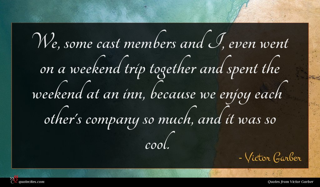 We, some cast members and I, even went on a weekend trip together and spent the weekend at an inn, because we enjoy each other's company so much, and it was so cool.