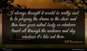 Bill Kreutzmann quote : I always thought it ...