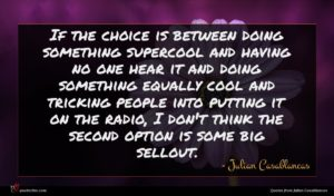 Julian Casablancas quote : If the choice is ...