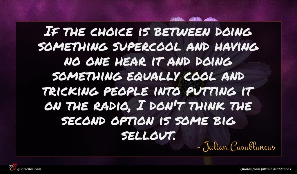 Photo of Julian Casablancas quote : If the choice is …