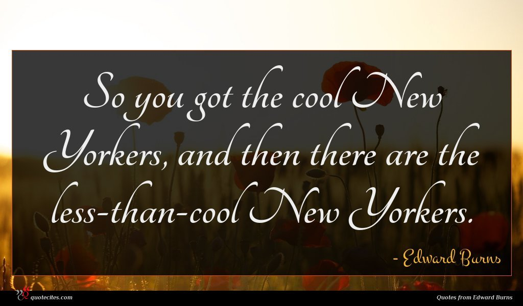 So you got the cool New Yorkers, and then there are the less-than-cool New Yorkers.
