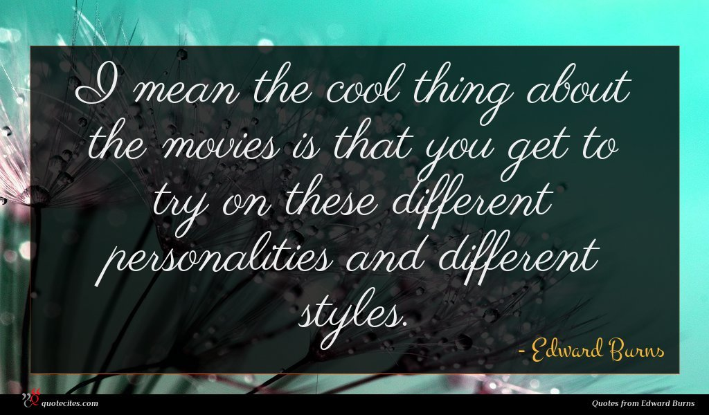 I mean the cool thing about the movies is that you get to try on these different personalities and different styles.