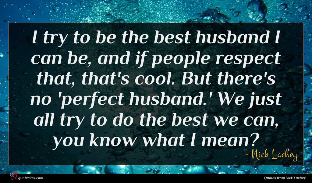 I try to be the best husband I can be, and if people respect that, that's cool. But there's no 'perfect husband.' We just all try to do the best we can, you know what I mean?