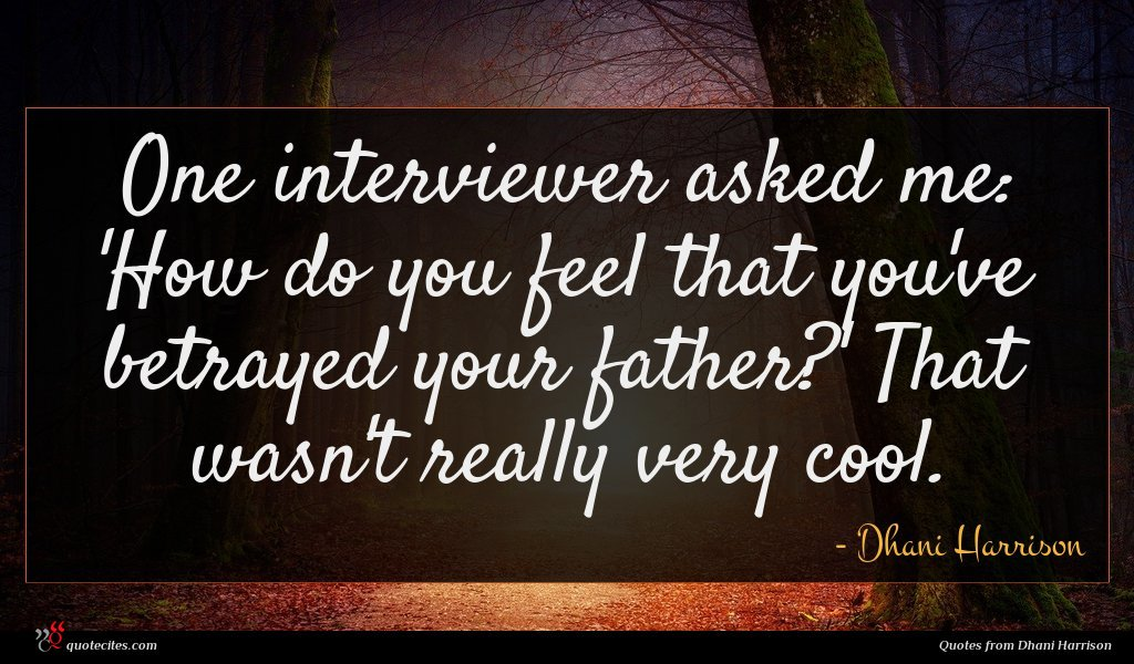 One interviewer asked me: 'How do you feel that you've betrayed your father?' That wasn't really very cool.