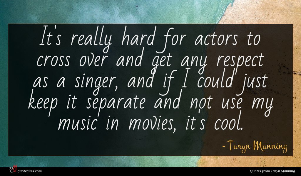It's really hard for actors to cross over and get any respect as a singer, and if I could just keep it separate and not use my music in movies, it's cool.