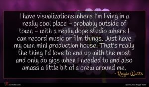 Reggie Watts quote : I have visualizations where ...