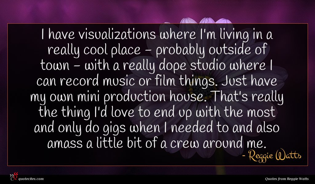 I have visualizations where I'm living in a really cool place - probably outside of town - with a really dope studio where I can record music or film things. Just have my own mini production house. That's really the thing I'd love to end up with the most and only do gigs when I needed to and also amass a little bit of a crew around me.