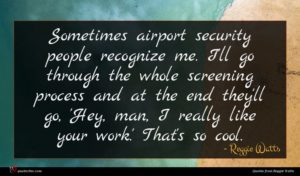 Reggie Watts quote : Sometimes airport security people ...