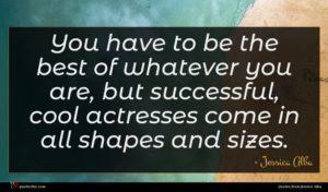 Jessica Alba quote : You have to be ...