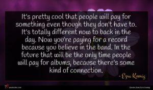 Ezra Koenig quote : It's pretty cool that ...