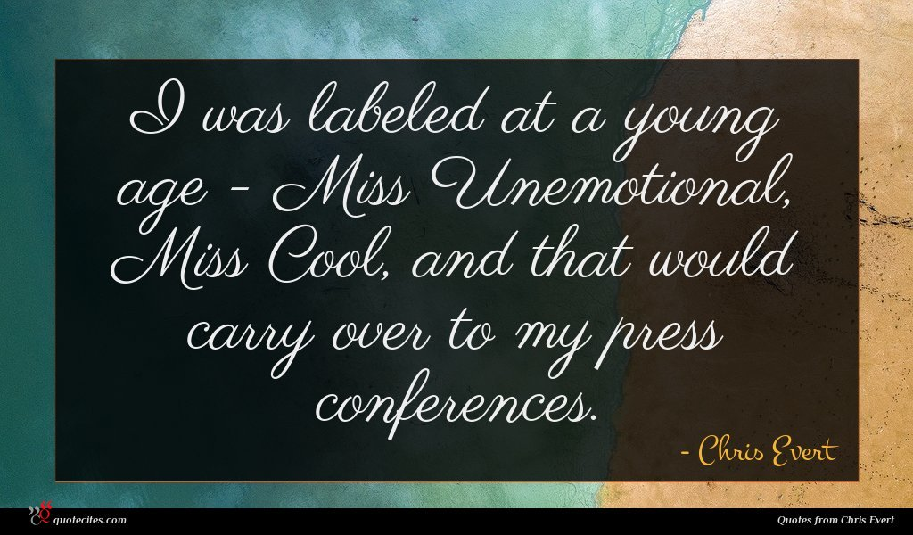 I was labeled at a young age - Miss Unemotional, Miss Cool, and that would carry over to my press conferences.