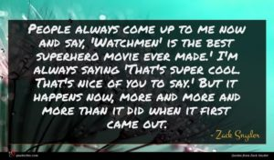 Zack Snyder quote : People always come up ...
