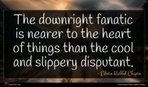 Edwin Hubbel Chapin quote : The downright fanatic is ...