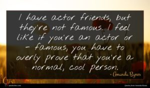 Amanda Bynes quote : I have actor friends ...