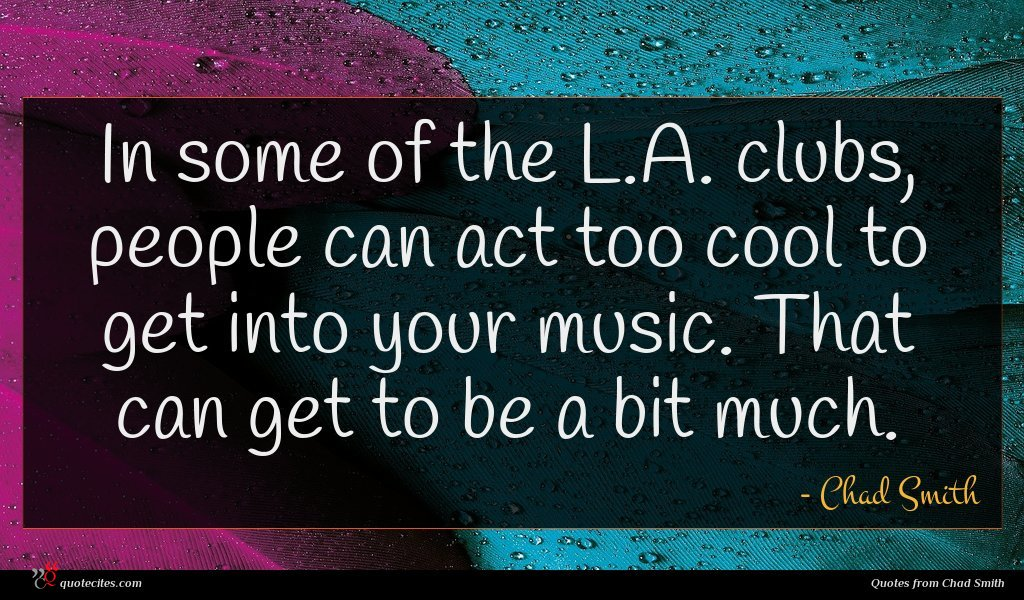 In some of the L.A. clubs, people can act too cool to get into your music. That can get to be a bit much.
