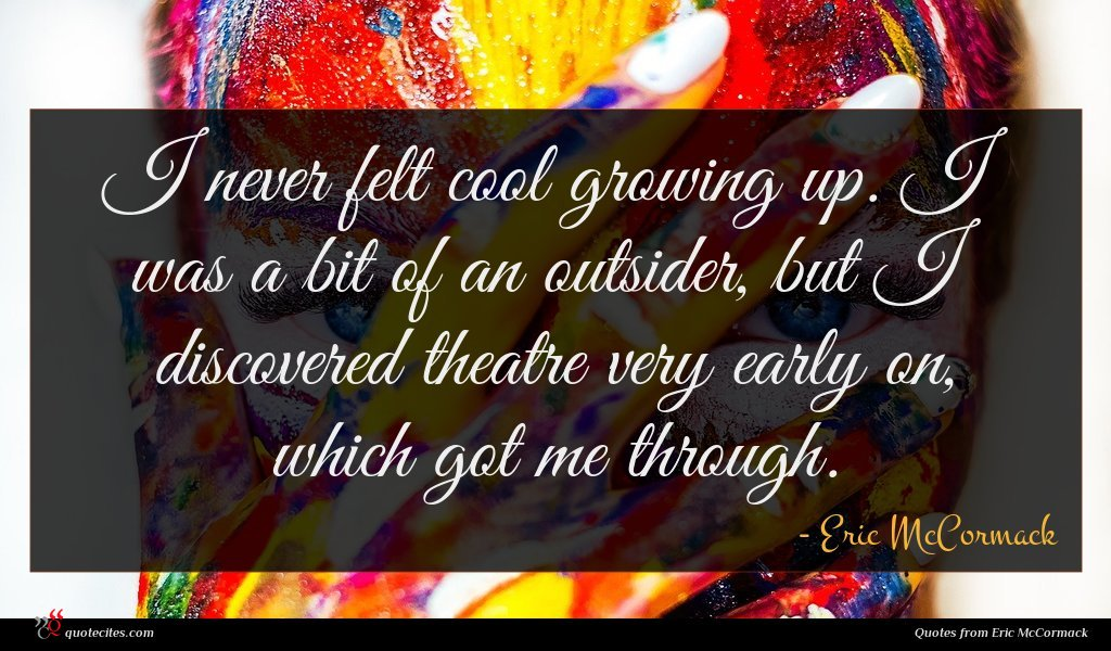 I never felt cool growing up. I was a bit of an outsider, but I discovered theatre very early on, which got me through.