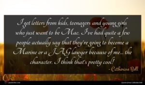 Catherine Bell quote : I get letters from ...
