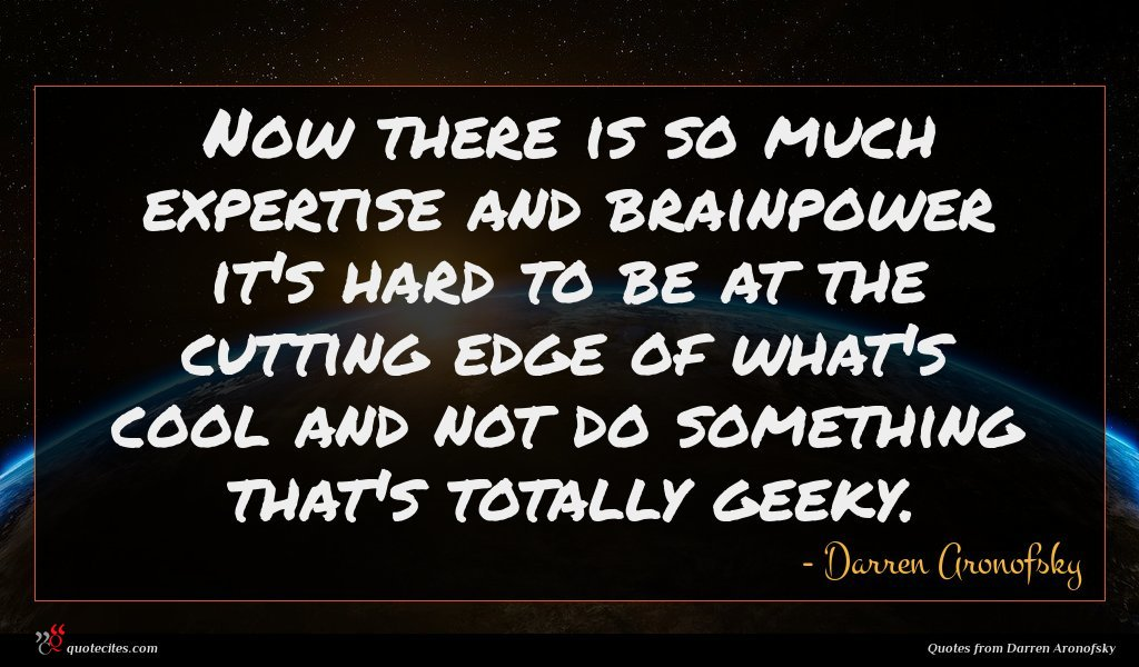 Now there is so much expertise and brainpower it's hard to be at the cutting edge of what's cool and not do something that's totally geeky.