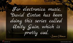 James Coleman quote : For electronica music David ...