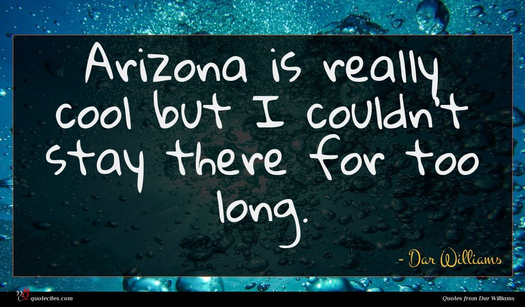 Arizona is really cool but I couldn't stay there for too long.