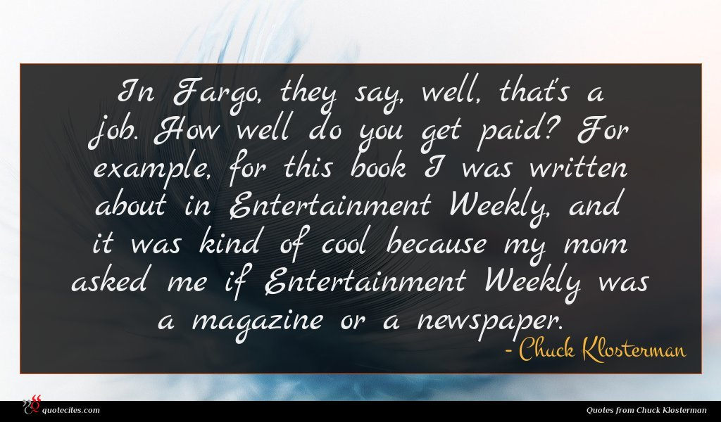 In Fargo, they say, well, that's a job. How well do you get paid? For example, for this book I was written about in Entertainment Weekly, and it was kind of cool because my mom asked me if Entertainment Weekly was a magazine or a newspaper.
