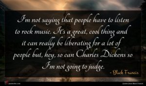 Black Francis quote : I'm not saying that ...
